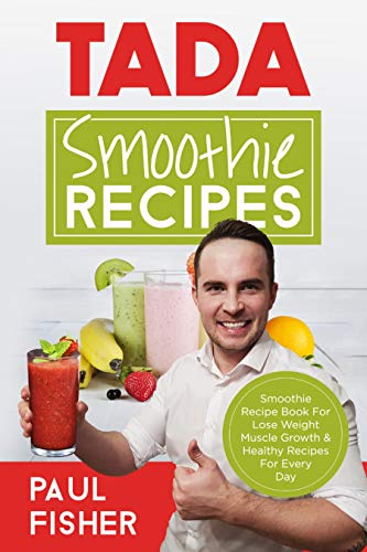 TADA SMOOTHIE RECIPES: Smoothie Recipe Book For Lose Weight Muscle Growth & Healthy Recipes For Every Day by Paul Fisher