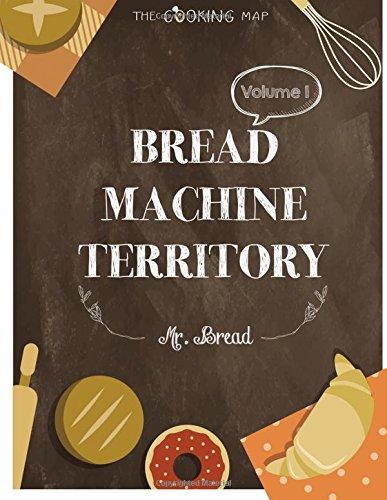 Bread Machine Territory Vol. 1: Feel the Spirit in Your Little Kitchen with 500 COLORFUL  Bread Machine Recipes! (Bread Machine Cookbook, Gluten Free ... Recipe,...) [Bread Machine Series] (Volume 1) by Mr. Bread