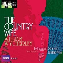 Classic Radio Theatre: The Country Wife (Dramatised) Radio/TV Program by William Wycherley Narrated by Maggie Smith, Jonathan Pryce, John Duttine, John Moffatt, Harriet Walter, Michael Aldridge