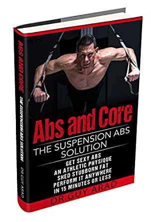 Abs and Core: The Suspension Abs Solution - 4 Simple Suspension Workouts That Will Help You Get Sexy Abs, Athletic Look, Shed Stubborn Fat, You Can ...