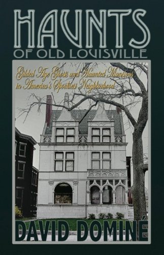 Haunts of Old Louisville: Gilded Age Ghosts and Haunted Mansions in America's Spookiest (Old Haunted House)