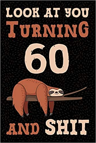 Look At You Turning 60 And Shit Funny Wide Lined Notebook Birthday Gift For Years Old Sloth Creative Spirits Birthdays 9781796614435 Amazon