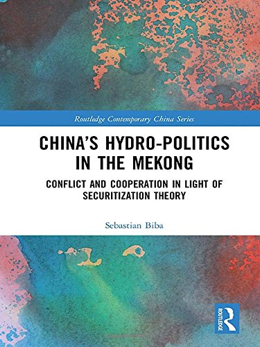 China's Hydro-politics in the Mekong: Conflict and Cooperation in Light of Securitization Theory (Routledge Contemporary China Series) by Routledge