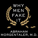 Why Men Fake It: The Totally Unexpected Truth about Men and Sex | Abraham Morgentaler