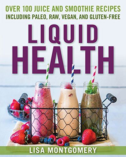 Liquid Health: Over 100 Juices and Smoothies Including Paleo, Raw, Vegan, and Gluten-Free Recipes (The Complete Book of Raw Food Series) by Lisa Montgomery