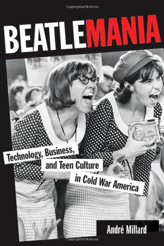 Beatlemania: Technology, Business, and Teen Culture in Cold War America (Johns Hopkins Introductory Studies in the Histo
