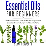 Essential Oils Recipes: The Green Doctor's Guide to the Amazing Health Benefits of Aromatherapy and Essential Oils | Sarah Heyworth