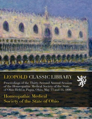 Proceedings of the Thirty-Second Annual Session of the Homeopathic Medical Society of the State of Ohio Held in Piqua, Ohio, May 13 and 14, 1896 ebook