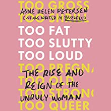 Too Fat, Too Slutty, Too Loud: The Rise and Reign of the Unruly Woman Audiobook by Anne Helen Petersen Narrated by Anne Helen Petersen