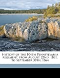 History of the 104th Pennsylvania Regiment, from August 22nd, 1861, to September 30th 1864, W. w. h. 1820-1910 Davis, 1178041476