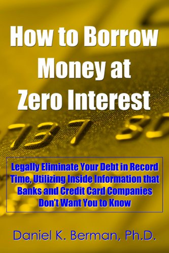 How to Borrow Money at Zero Interest: Legally Eliminate Your Debt in Record Time, Utilizing Inside Information that Banks and Credit Card Companies Don't ... to Know (U.S. Credit Secrets Series Book 6)