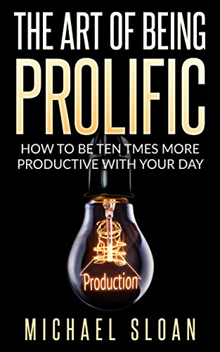 The Art Of Being Prolific: How To Be Ten Times More Productive With Your Day