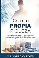 Crea tu Propia Riqueza: Descubre el mundo de las inversiones y aprende a invertir en la bolsa de valores (Spanish Edition)