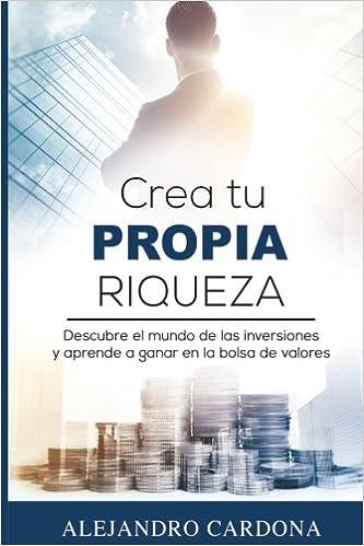 Libro: Crea tu propia riqueza: Descubre el mundo de las inversiones y aprende a invertir en la bolsa de valores