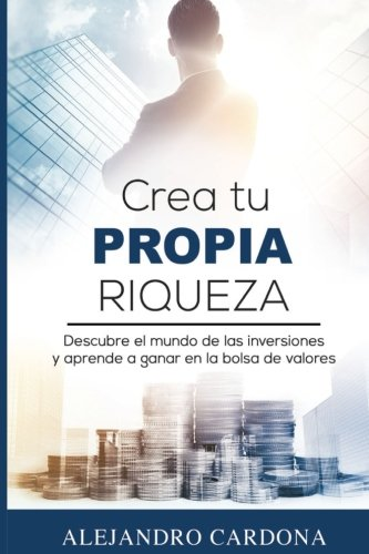 Crea tu Propia Riqueza: Descubre el mundo de las inversiones y aprende a invertir en la bolsa de valores (Spanish Edition) [Alejandro Cardona] (Tapa Blanda)