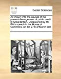 An Inquiry into the Causes of the Present Derangement of Public Credit in Great Britain Occasioned by Mr Pitt's Speech in the House of Commons, On, See Notes Multiple Contributors, 1170265839