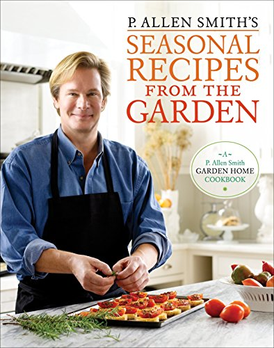 P. Allen Smith's Seasonal Recipes from the Garden: A Garden Home ()