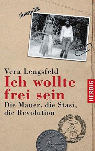 Ich wollte frei sein: Die Mauer, die Stasi, die Revolution