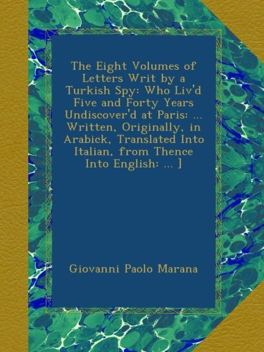 Download The Eight Volumes of Letters Writ by a Turkish Spy: Who Liv'd Five and Forty Years Undiscover'd at Paris: ... Written, Originally, in Arabick, Translated Into Italian, from Thence Into English: ... ] PDF