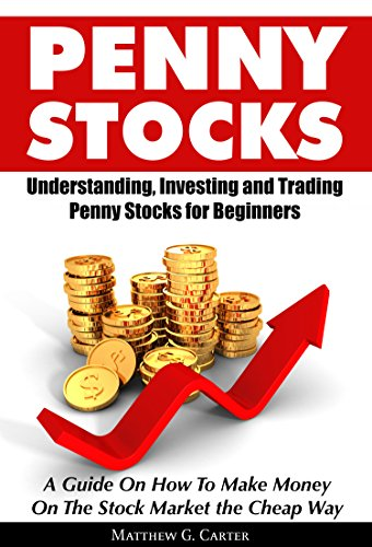 Penny Stocks: Understanding, Investing and Trading Penny Stocks for Beginners A Guide On How To Make Money On The Stock Market the Cheap Way (Best Low Cap Stocks)