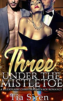 Three under the Mistletoe: A Billionaire Christmas Menage Romance (Christmas Billionaire Menage Series Book 1) by [Siren, Tia]
