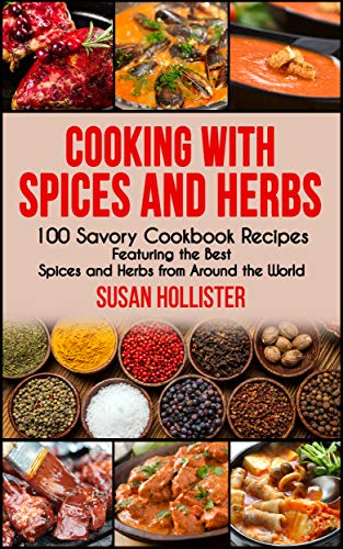 Cooking with Spices and Herbs: 100 Savory Cookbook Recipes Featuring the Best Spices and Herbs from Around the World (Delicious Cookbook Recipes Using ... Spices and Herbs From Around The World 1) by [Hollister, Susan]