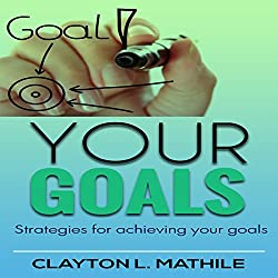 Your Goals: Strategies For Achieving Your Goals