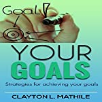 Your Goals: Strategies For Achieving Your Goals | Clayton Mathile