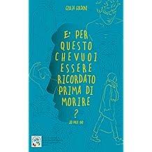 E' PER QUESTO CHE VUOI ESSERE RICORDATO PRIMA DI MORIRE?: 2017 (Italian Edition)