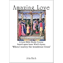 "Amazing Love: A Lent Bible study based upon the hymn ""When I survey the wondrous cross"""