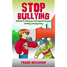 Stop bullying: Methods to defend yourself against bullying, mentally and physically