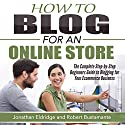 How To Blog for an Online Store: The Complete Step-by-Step Beginners Guide to Blogging for Your Ecommerce Business Audiobook by Jonathan Eldridge, Robert Bustamante Narrated by Anthony Tophoney
