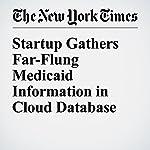 Startup Gathers Far-Flung Medicaid Information in Cloud Database   Steve Lohr