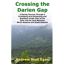 Crossing the Darien Gap: A Daring Journey Through the Roadless and Enchanting Jungle That Separates North America and South America