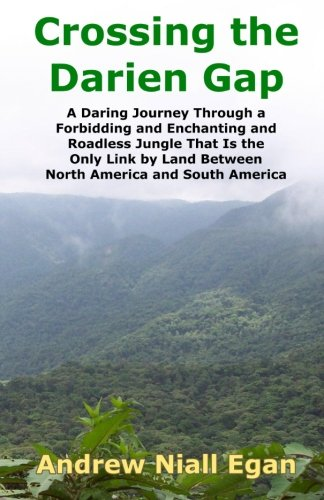 Crossing the Darien Gap: A Daring Journey Through a Forbidding and Enchanting and Roadless Jungle That Is the Only Link