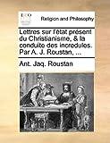 Lettres Sur L'État Présent du Christianisme, and la Conduite des Incredules Par a J Roustan, Ant. Jaq. Roustan, 1140957015