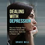 Dealing with Depression: How to Change Your Mindset, Overcome Depression, and Live a Happy Life | Grace Bell