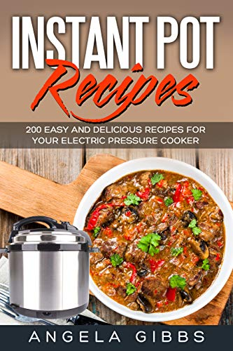 Instant Pot Recipes: 200 Easy and Delicious Recipes for Your Electric Pressure Cooker by Angela Gibbs