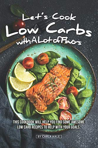 Let's Cook Low Carbs with a Lot of Flavors: This Cookbook Will Help You Find Some Awesome Low Carb Recipes to Help with Your Goals by Carla Hale