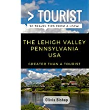 Greater Than a Tourist- Lehigh Valley Pennsylvania USA: 50 Travel Tips from a Local