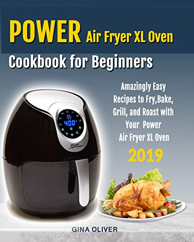 Power Air Fryer Xl Oven Cookbook for Beginners: Amazingly Easy Recipes to Fry, Bake, Grill, and Roast with Your Power Air Fryer Xl Oven by [Oliver, Gina]