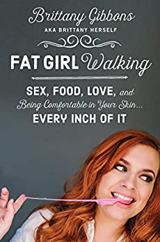 Fat Girl Walking: Sex, Food, Love, and Being Comfortable in Your Skin…Every Inch of It by [Gibbons, Brittany]