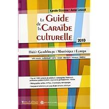 Guide de la Caraïbe culturelle, 2010: Haïti - Guadeloupe - Martinique - Europe