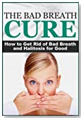 The Bad Breath Cure: How to Get Rid of Bad Breath and Halitosis for Good (The Bad Breath Cure, Halitosis Cure, Stinky Breath)