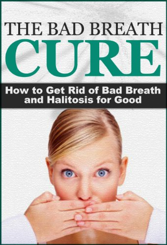 The Bad Breath Cure: How to Get Rid of Bad Breath and Halitosis for Good