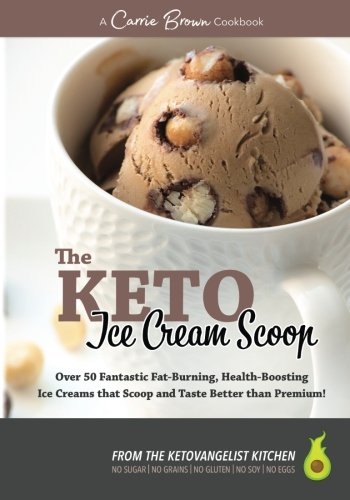 The KETO Ice Cream Scoop: 52 amazingly delicious ice creams and frozen treats for your low-carb high-fat life by Carrie Brown