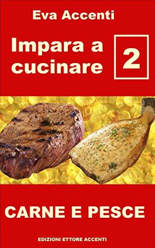 Impara a cucinare 2: Ricette base per una cucina facile con carne e pesce. Cucina italiana, mangiare sano per benessere e salute, una scuola di cucina per tutti (Italian Edition)