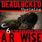 Deadlocked 6: Uprising | A. R. Wise