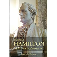Alexander Hamilton: A Friend to America: Volume 1