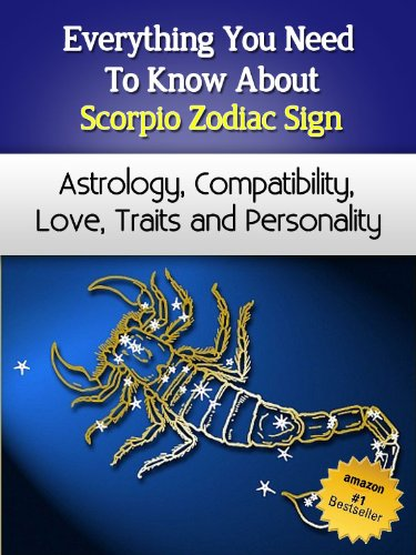 Everything You Need to Know About The Scorpio Zodiac Sign - Astrology, Compatibility, Love, Traits And Personality (Everything You Need to Know About Zodiac Signs Book 1) -